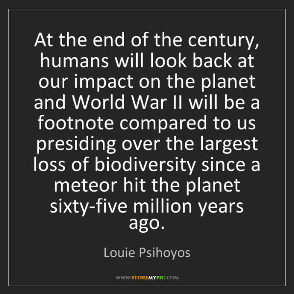 Louie Psihoyos: At the end of the century, humans will look back at our...