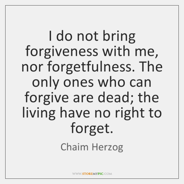 I do not bring forgiveness with me, nor forgetfulness. The only ones ...