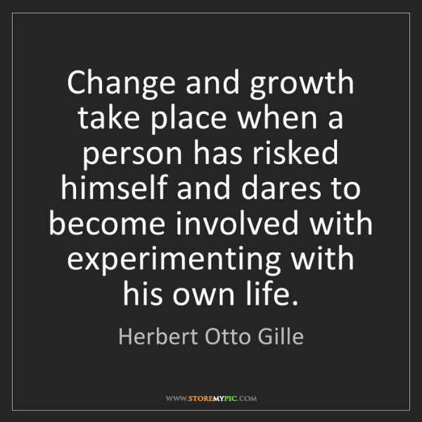 Herbert Otto Gille: Change and growth take place when a person has risked...