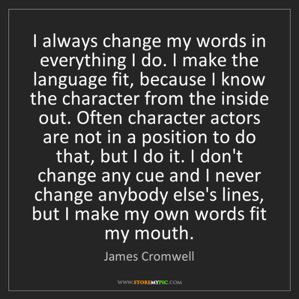 James Cromwell: I always change my words in everything I do. I make the...