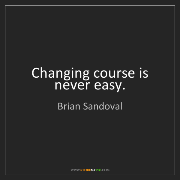 Brian Sandoval: Changing course is never easy.