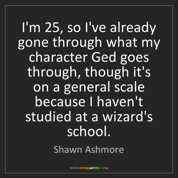 Shawn Ashmore: I'm 25, so I've already gone through what my character...