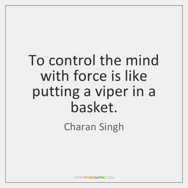 To control the mind with force is like putting a viper in ...