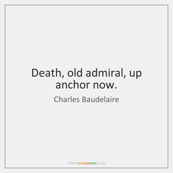 Death, old admiral, up anchor now.