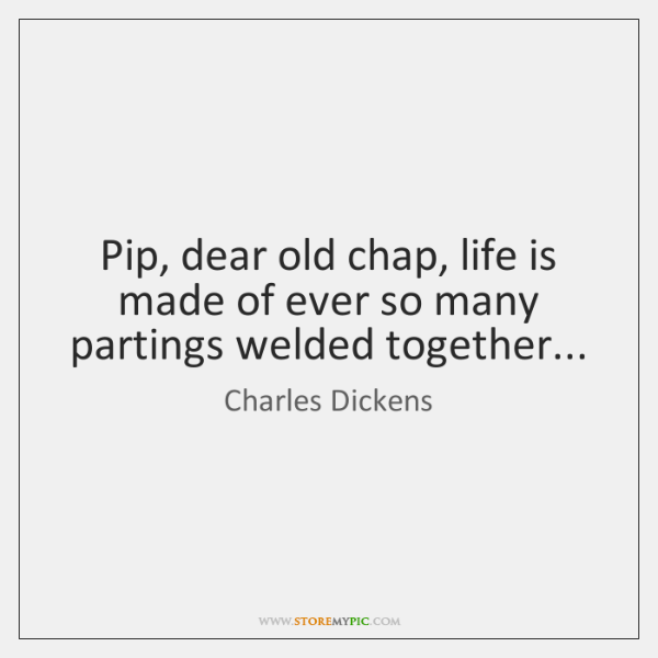 Pip, dear old chap, life is made of ever so many partings ...