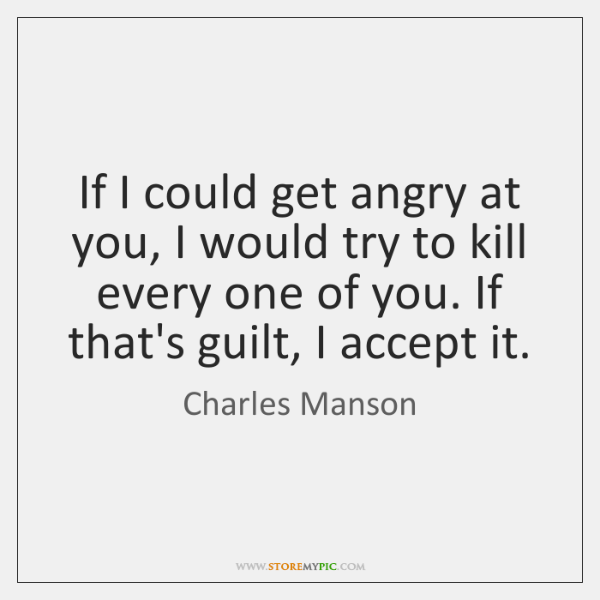 If I could get angry at you, I would try to kill ...