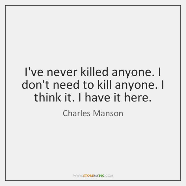 I've never killed anyone. I don't need to kill anyone. I think ...