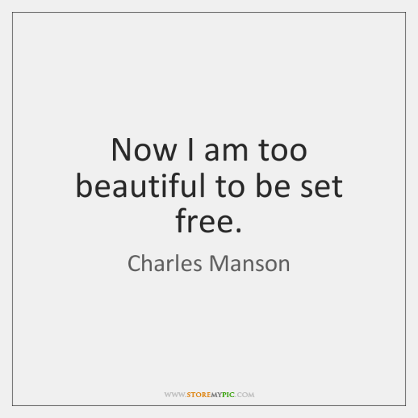 Now I am too beautiful to be set free.