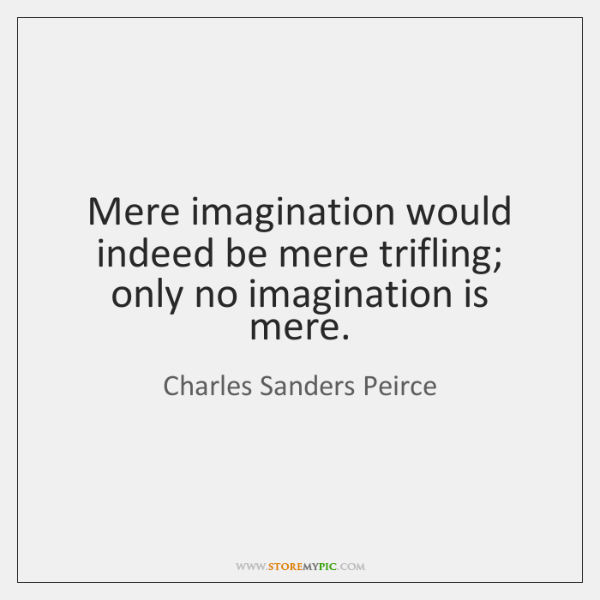 Mere imagination would indeed be mere trifling; only no imagination is mere.