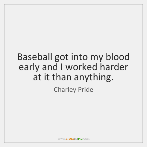 Baseball got into my blood early and I worked harder at it ...