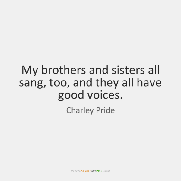 My brothers and sisters all sang, too, and they all have good ...