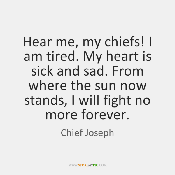 Hear me, my chiefs! I am tired. My heart is sick and ...