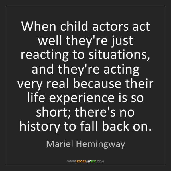 Mariel Hemingway: When child actors act well they're just reacting to situations,...