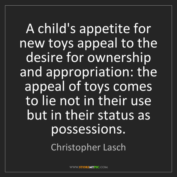 Christopher Lasch: A child's appetite for new toys appeal to the desire...