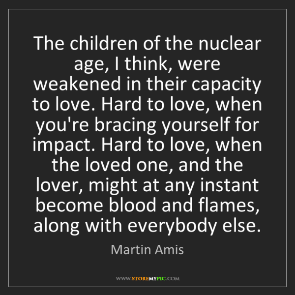 Martin Amis: The children of the nuclear age, I think, were weakened...