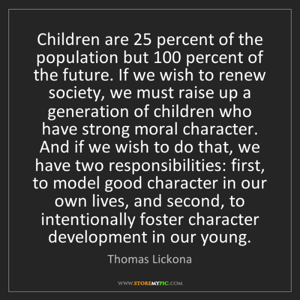 Thomas Lickona: Children are 25 percent of the population but 100 percent...