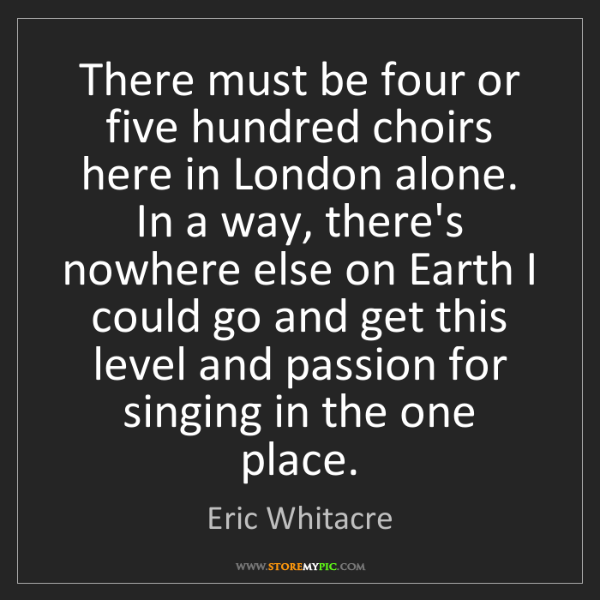 Eric Whitacre: There must be four or five hundred choirs here in London...