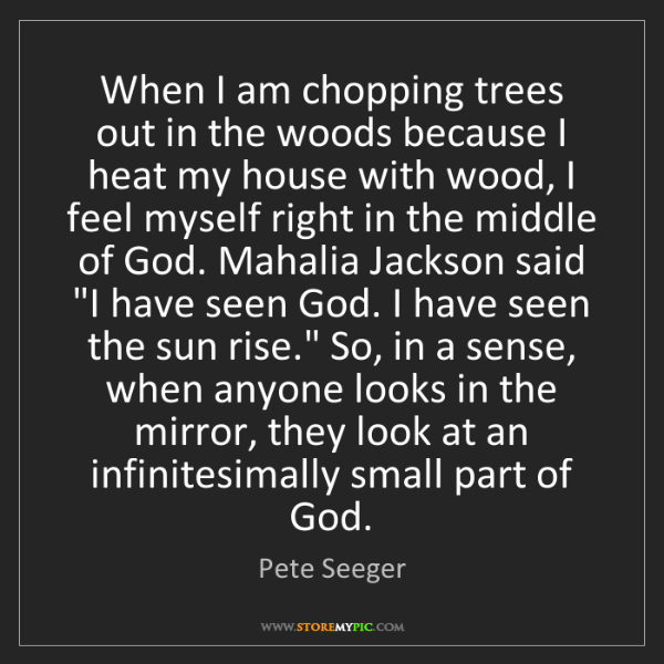 Pete Seeger: When I am chopping trees out in the woods because I heat...