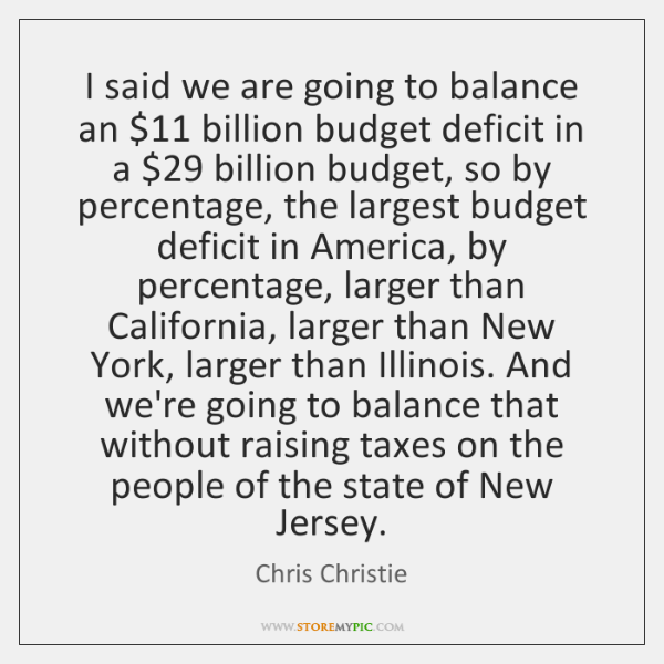 I said we are going to balance an $11 billion budget deficit in ...