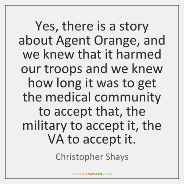 Yes, there is a story about Agent Orange, and we knew that ...