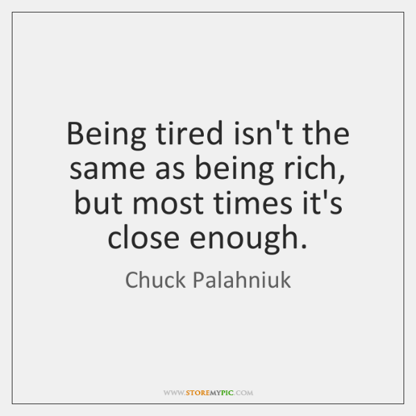 Being tired isn't the same as being rich, but most times it's ...