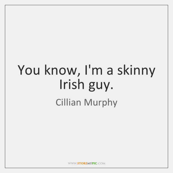 You know, I'm a skinny Irish guy.