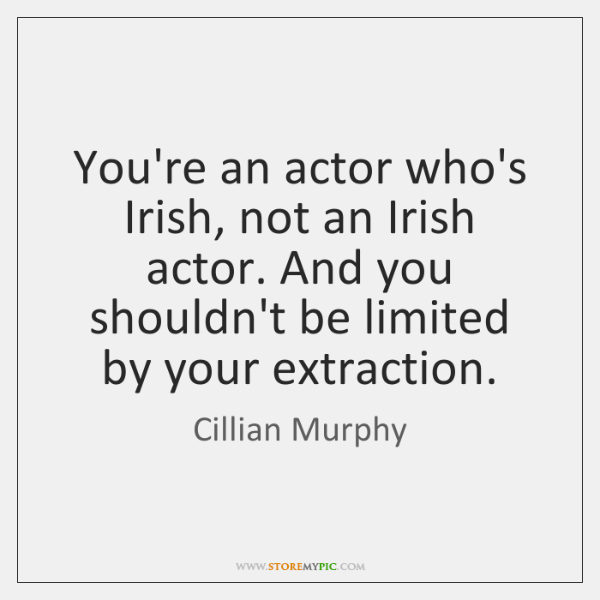 You're an actor who's Irish, not an Irish actor. And you shouldn't ...