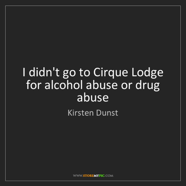 Kirsten Dunst: I didn't go to Cirque Lodge for alcohol abuse or drug...
