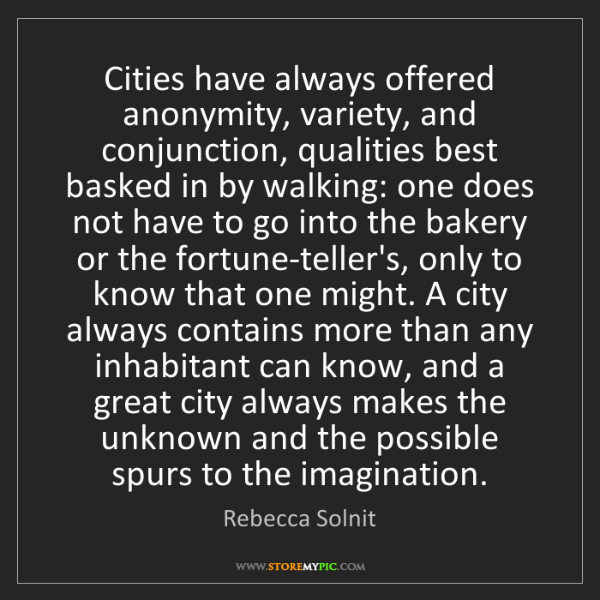 Rebecca Solnit: Cities have always offered anonymity, variety, and conjunction,...