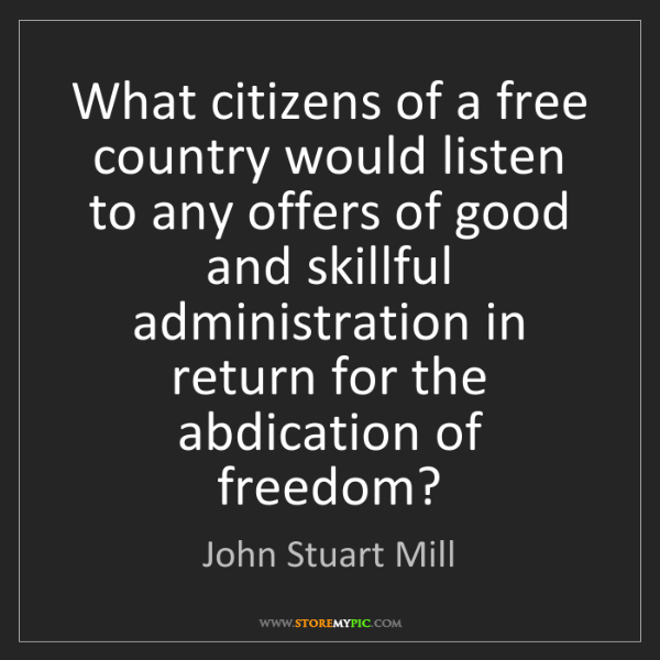 John Stuart Mill: What citizens of a free country would listen to any offers...
