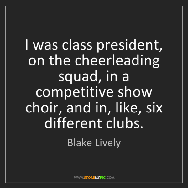 Blake Lively: I was class president, on the cheerleading squad, in...