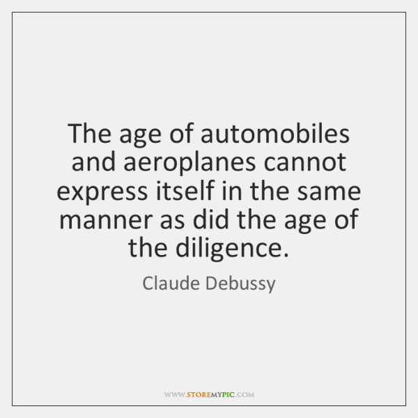 The age of automobiles and aeroplanes cannot express itself in the same ...