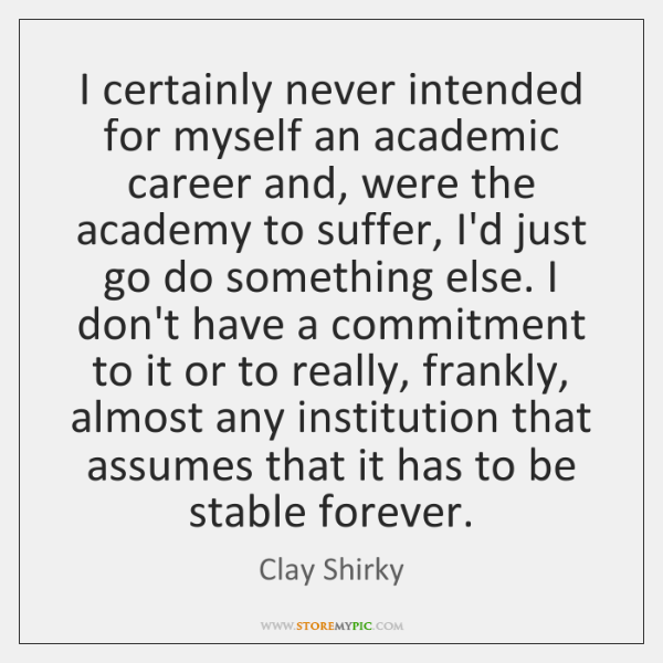 I certainly never intended for myself an academic career and, were the ...