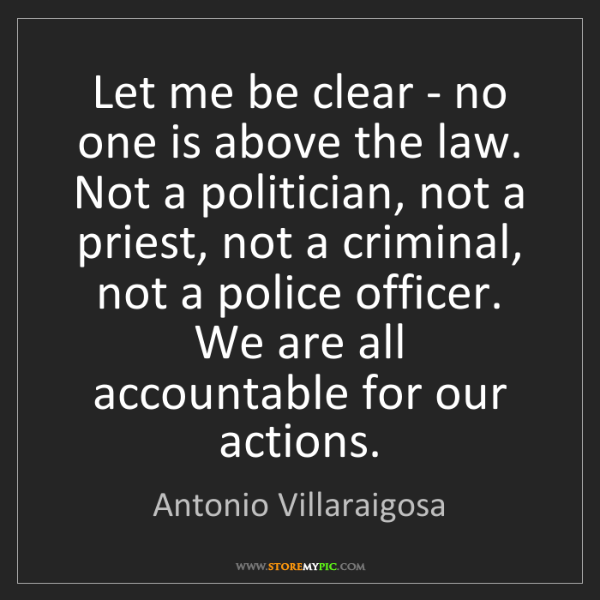 Antonio Villaraigosa: Let me be clear - no one is above the law. Not a politician,...