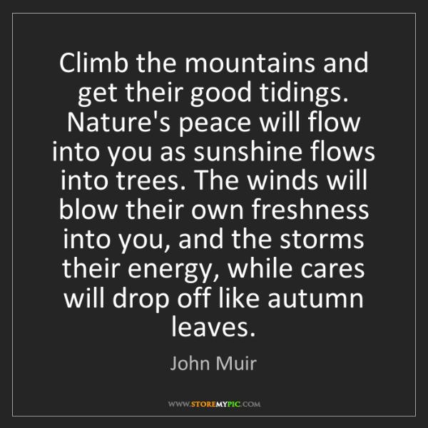 John Muir: Climb the mountains and get their good tidings. Nature's...