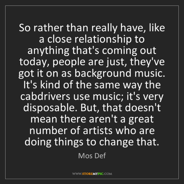 Mos Def: So rather than really have, like a close relationship...