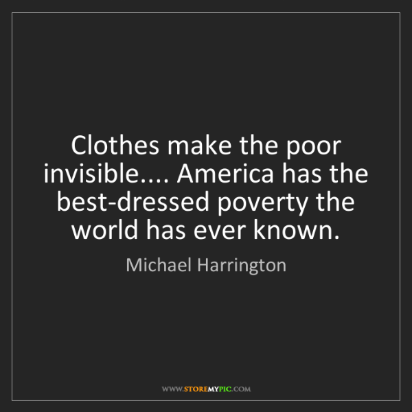 Michael Harrington: Clothes make the poor invisible.... America has the best-dressed...