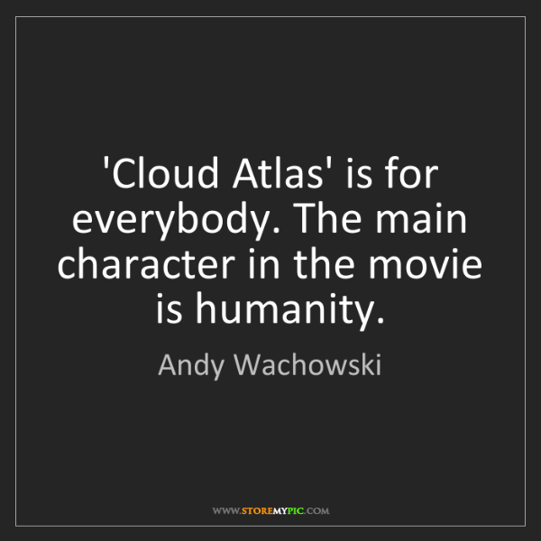 Andy Wachowski: 'Cloud Atlas' is for everybody. The main character in...