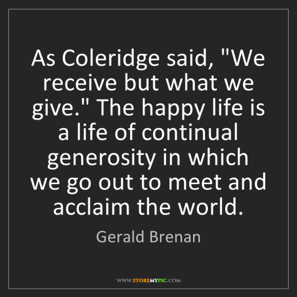 """Gerald Brenan: As Coleridge said, """"We receive but what we give."""" The..."""