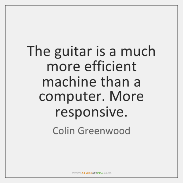 The guitar is a much more efficient machine than a computer. More ...