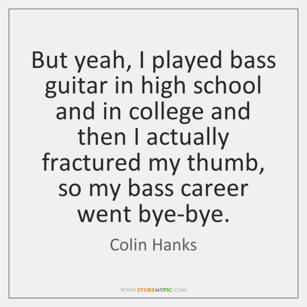 But yeah, I played bass guitar in high school and in college ...