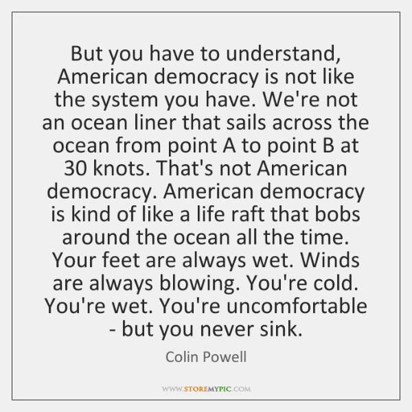 But you have to understand, American democracy is not like the system ...