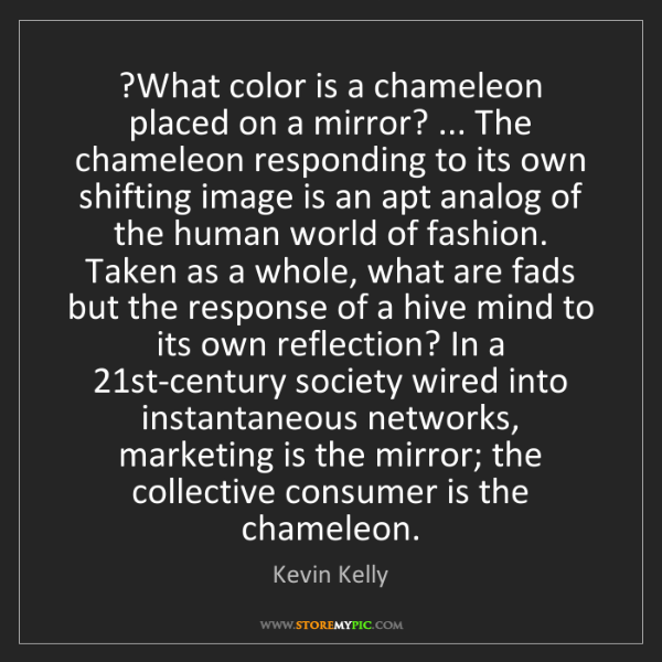 Kevin Kelly: ?What color is a chameleon placed on a mirror? ... The...