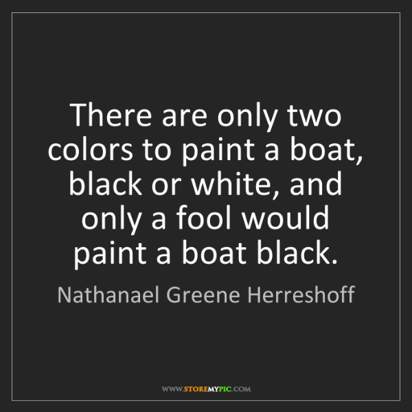 Nathanael Greene Herreshoff: There are only two colors to paint a boat, black or white,...