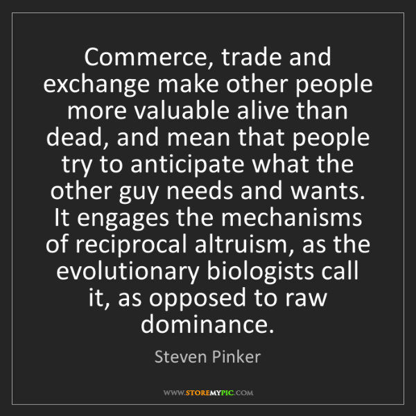 Steven Pinker: Commerce, trade and exchange make other people more valuable...