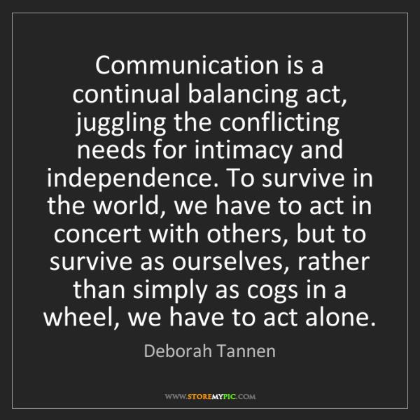 Deborah Tannen: Communication is a continual balancing act, juggling...