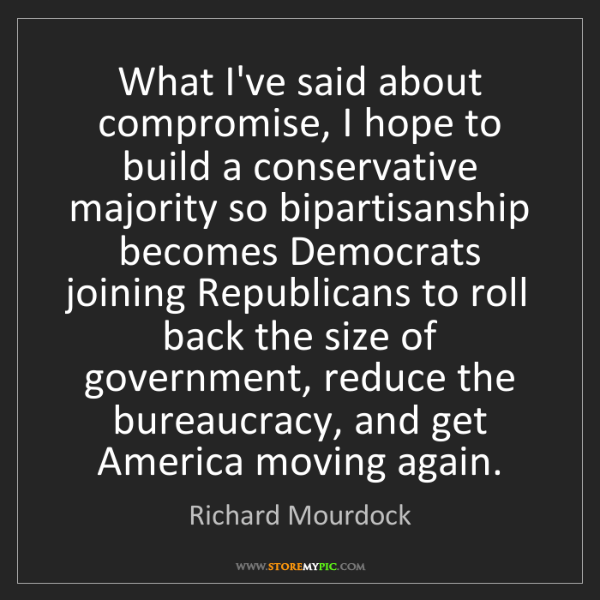 Richard Mourdock: What I've said about compromise, I hope to build a conservative...