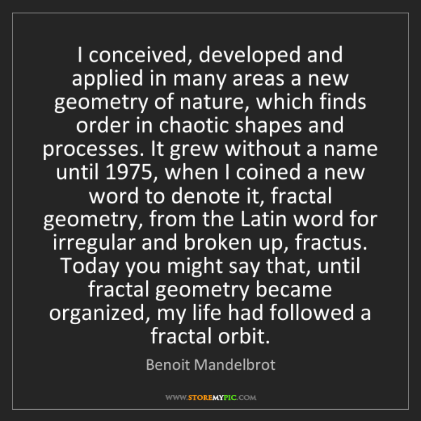 Benoit Mandelbrot: I conceived, developed and applied in many areas a new...