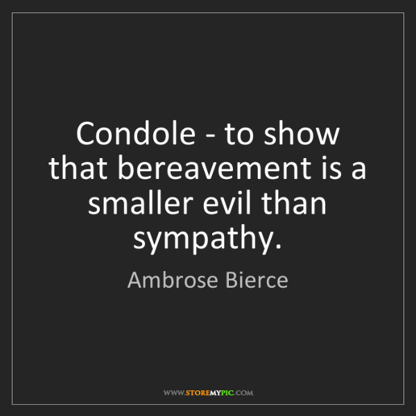 Ambrose Bierce: Condole - to show that bereavement is a smaller evil...