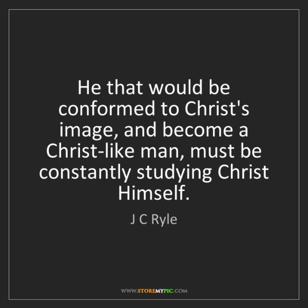 J C Ryle: He that would be conformed to Christ's image, and become...